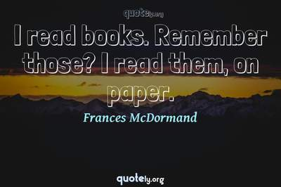 Photo Quote of I read books. Remember those? I read them, on paper.
