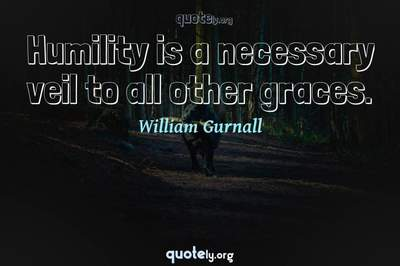 Photo Quote of Humility is a necessary veil to all other graces.