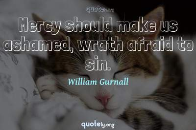 Photo Quote of Mercy should make us ashamed, wrath afraid to sin.