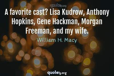 Photo Quote of A favorite cast? Lisa Kudrow, Anthony Hopkins, Gene Hackman, Morgan Freeman, and my wife.