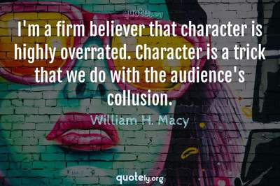 Photo Quote of I'm a firm believer that character is highly overrated. Character is a trick that we do with the audience's collusion.