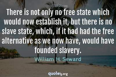 Photo Quote of There is not only no free state which would now establish it, but there is no slave state, which, if it had had the free alternative as we now have, would have founded slavery.