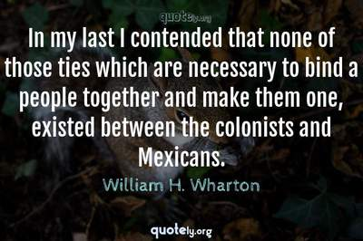 Photo Quote of In my last I contended that none of those ties which are necessary to bind a people together and make them one, existed between the colonists and Mexicans.