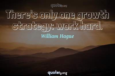 Photo Quote of There's only one growth strategy: work hard.