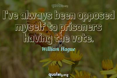 Photo Quote of I've always been opposed myself to prisoners having the vote.