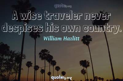 Photo Quote of A wise traveler never despises his own country.