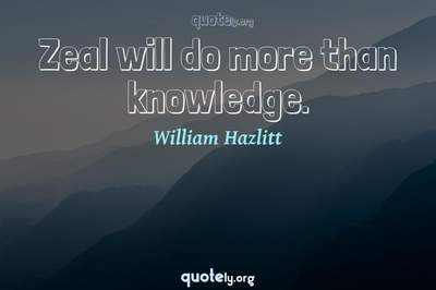 Photo Quote of Zeal will do more than knowledge.