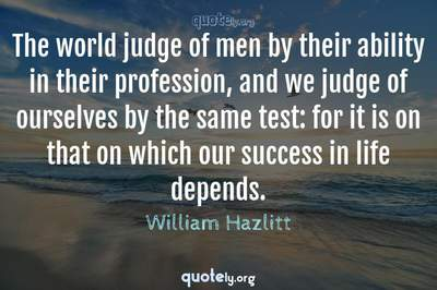 Photo Quote of The world judge of men by their ability in their profession, and we judge of ourselves by the same test: for it is on that on which our success in life depends.