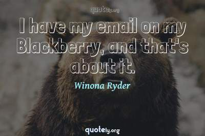 Photo Quote of I have my email on my Blackberry, and that's about it.