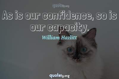 Photo Quote of As is our confidence, so is our capacity.