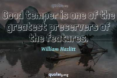Photo Quote of Good temper is one of the greatest preservers of the features.