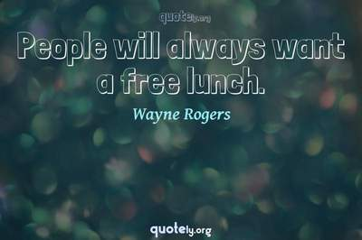 Photo Quote of People will always want a free lunch.