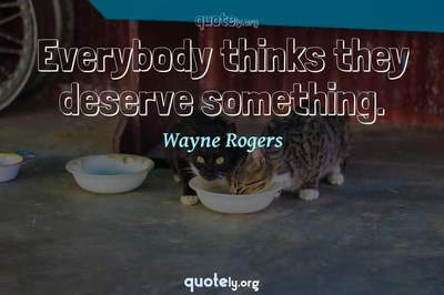 Photo Quote of Everybody thinks they deserve something.
