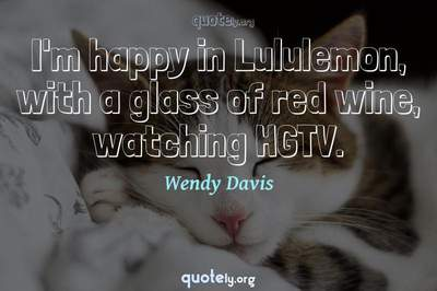 Photo Quote of I'm happy in Lululemon, with a glass of red wine, watching HGTV.
