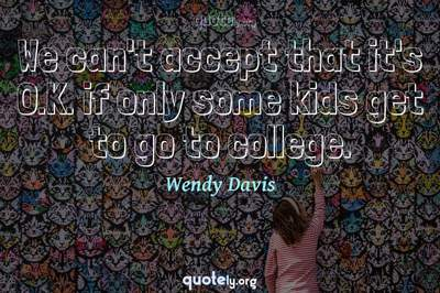 Photo Quote of We can't accept that it's O.K. if only some kids get to go to college.