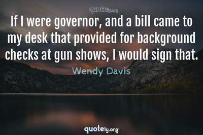 Photo Quote of If I were governor, and a bill came to my desk that provided for background checks at gun shows, I would sign that.