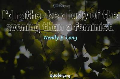 Photo Quote of I'd rather be a lady of the evening than a feminist.