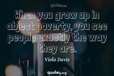 Photo Quote of When you grow up in abject poverty, you see people exactly the way they are.