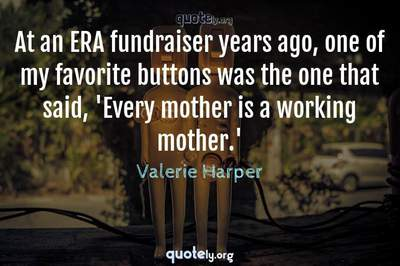 Photo Quote of At an ERA fundraiser years ago, one of my favorite buttons was the one that said, 'Every mother is a working mother.'