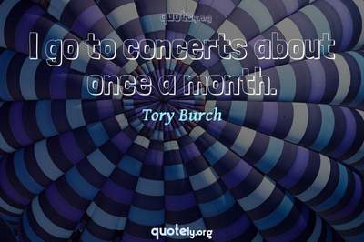 Photo Quote of I go to concerts about once a month.