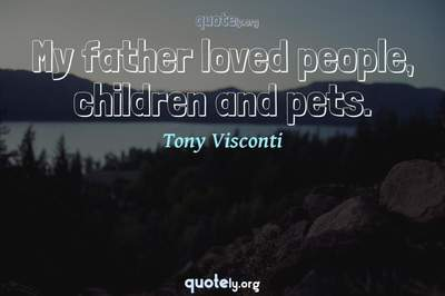 Photo Quote of My father loved people, children and pets.
