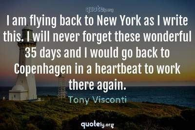 Photo Quote of I am flying back to New York as I write this. I will never forget these wonderful 35 days and I would go back to Copenhagen in a heartbeat to work there again.