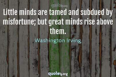 Photo Quote of Little minds are tamed and subdued by misfortune; but great minds rise above them.
