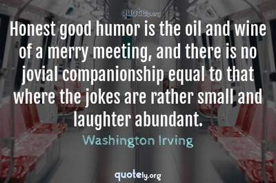 Photo Quote of Honest good humor is the oil and wine of a merry meeting, and there is no jovial companionship equal to that where the jokes are rather small and laughter abundant.