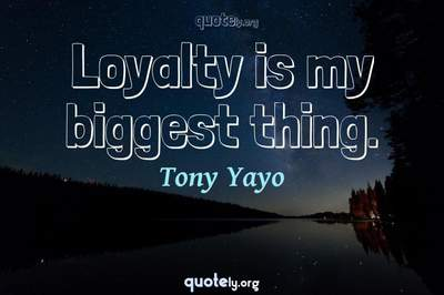 Photo Quote of Loyalty is my biggest thing.