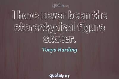 Photo Quote of I have never been the stereotypical figure skater.