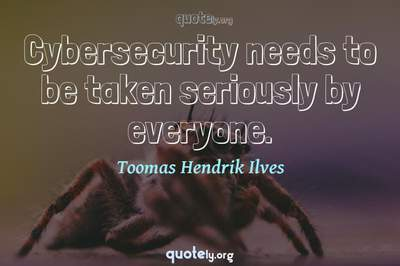 Photo Quote of Cybersecurity needs to be taken seriously by everyone.