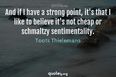 Photo Quote of And if I have a strong point, it's that I like to believe it's not cheap or schmaltzy sentimentality.