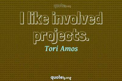 Photo Quote of I like involved projects.