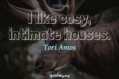 Photo Quote of I like cosy, intimate houses.