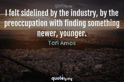 Photo Quote of I felt sidelined by the industry, by the preoccupation with finding something newer, younger.