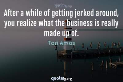 Photo Quote of After a while of getting jerked around, you realize what the business is really made up of.