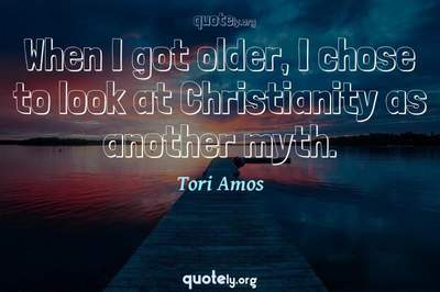 Photo Quote of When I got older, I chose to look at Christianity as another myth.