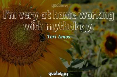 Photo Quote of I'm very at home working with mythology.