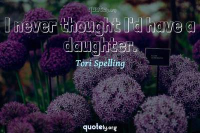 Photo Quote of I never thought I'd have a daughter.