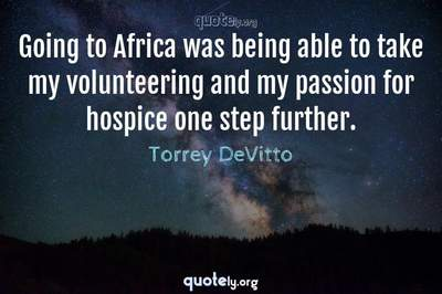 Photo Quote of Going to Africa was being able to take my volunteering and my passion for hospice one step further.