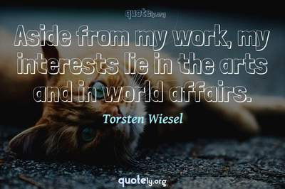 Photo Quote of Aside from my work, my interests lie in the arts and in world affairs.