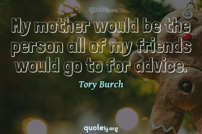 Photo Quote of My mother would be the person all of my friends would go to for advice.