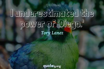 Photo Quote of I underestimated the power of 'Diego.'
