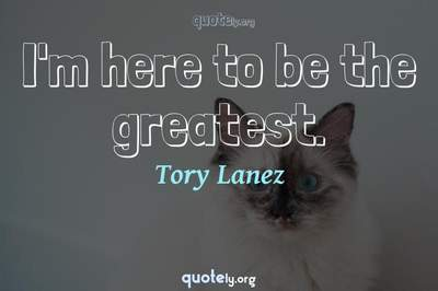 Photo Quote of I'm here to be the greatest.