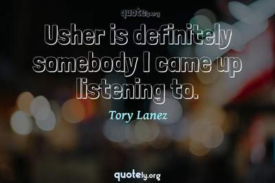 Photo Quote of Usher is definitely somebody I came up listening to.