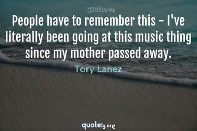 Photo Quote of People have to remember this - I've literally been going at this music thing since my mother passed away.
