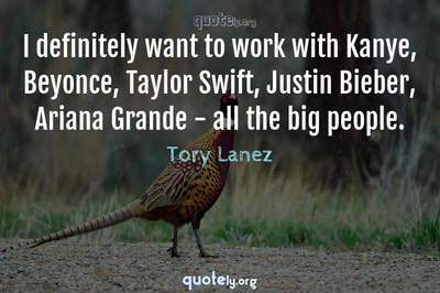 Photo Quote of I definitely want to work with Kanye, Beyonce, Taylor Swift, Justin Bieber, Ariana Grande - all the big people.