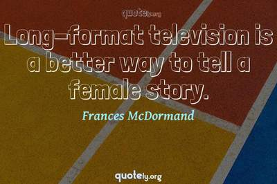Photo Quote of Long-format television is a better way to tell a female story.