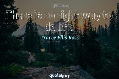 Photo Quote of There is no right way to do life.