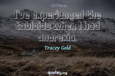 Photo Quote of I've experienced the tabloids when I had anorexia.